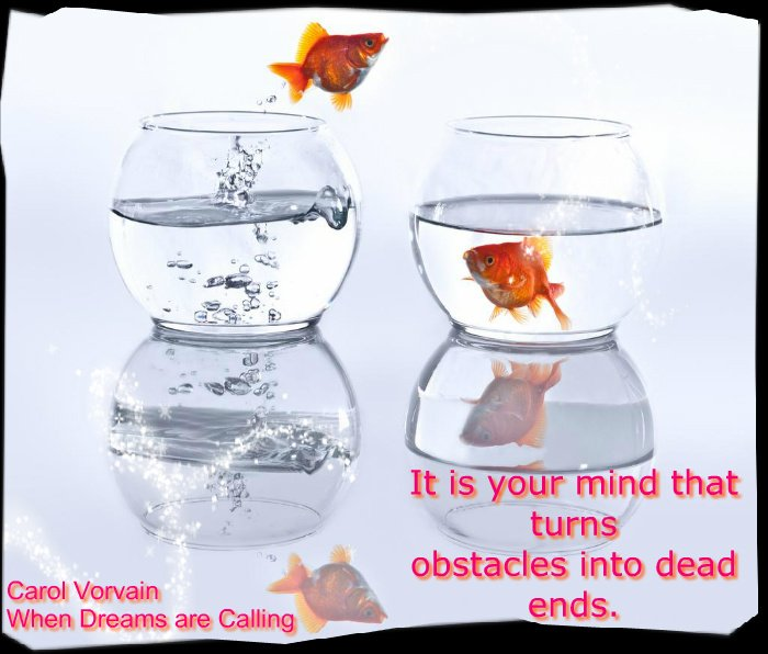 It is your mind that turns obstacles into dead ends.